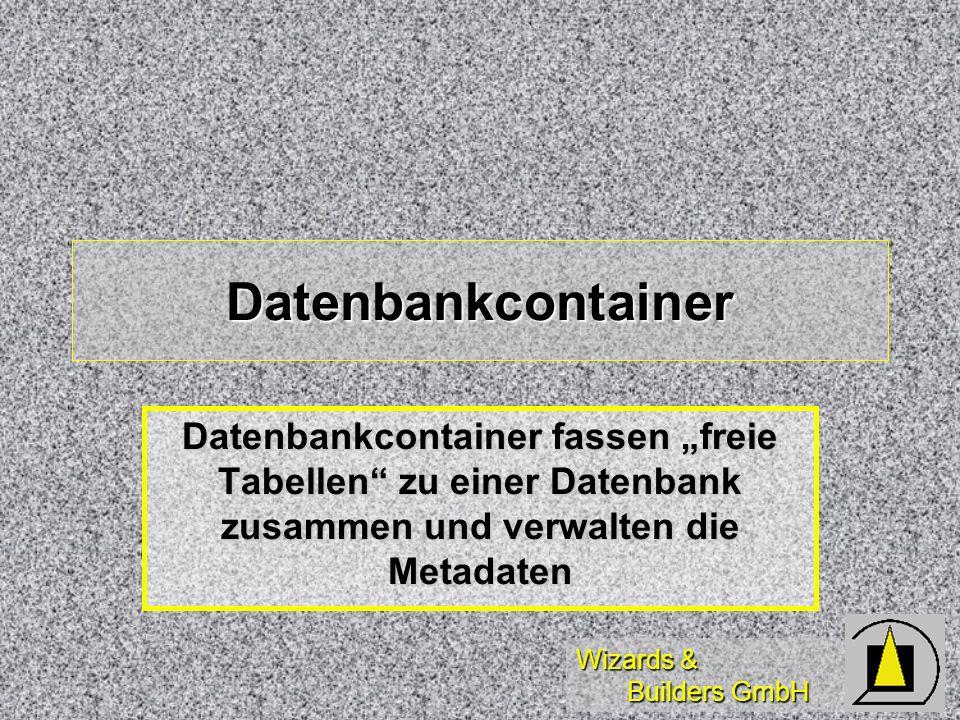 Wizards & Builders GmbH Datenbankcontainer Datenbankcontainer fassen freie Tabellen zu einer Datenbank zusammen und verwalten die Metadaten