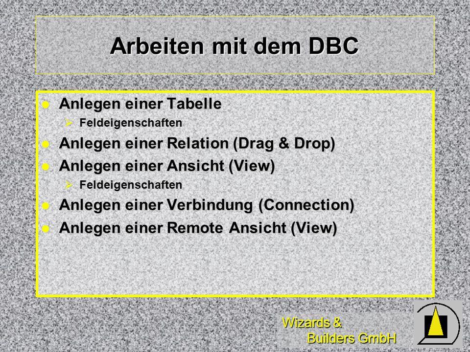 Wizards & Builders GmbH Arbeiten mit dem DBC Anlegen einer Tabelle Anlegen einer Tabelle Feldeigenschaften Feldeigenschaften Anlegen einer Relation (D