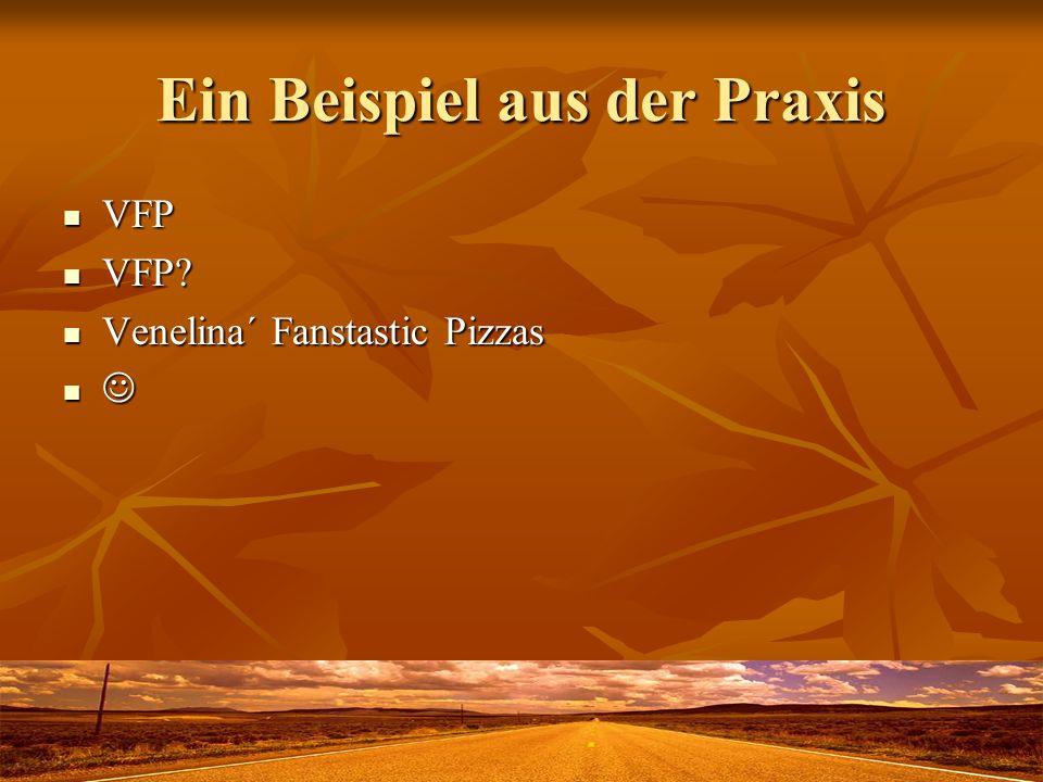 Ein Beispiel aus der Praxis VFP VFP VFP? VFP? Venelina´ Fanstastic Pizzas Venelina´ Fanstastic Pizzas