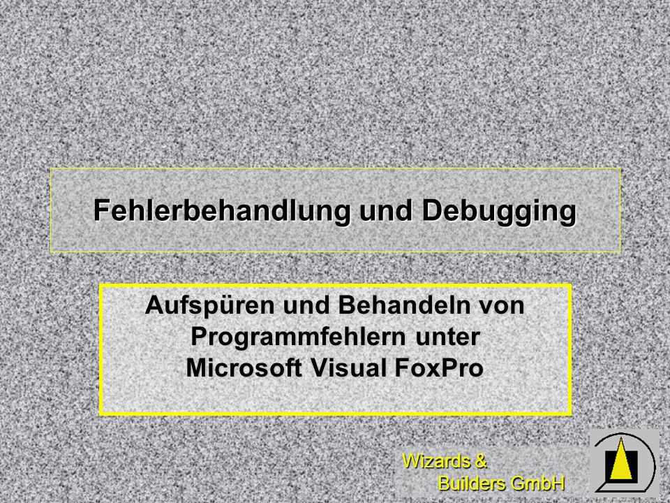 Wizards & Builders GmbH Diese Schulung dient der Einführung in das Aufspüren und Behandeln von Fehlern in Anwenden unter Microsoft Visual FoxPro