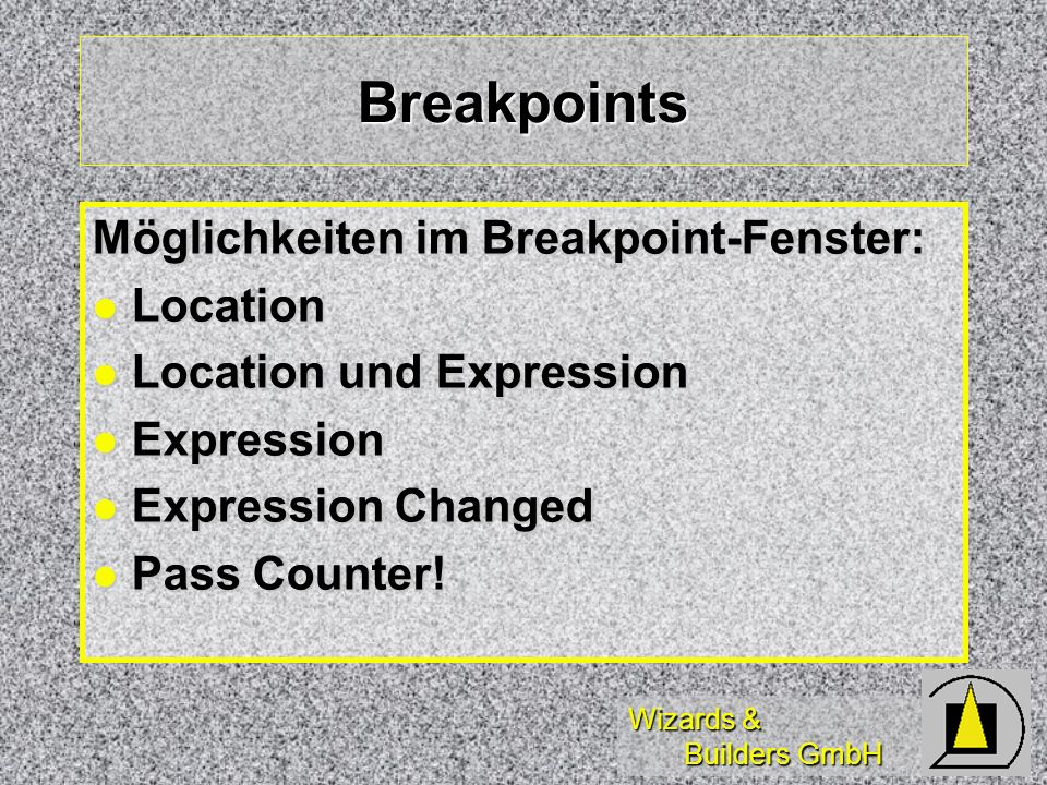 Wizards & Builders GmbH Breakpoints Möglichkeiten im Breakpoint-Fenster: Location Location Location und Expression Location und Expression Expression Expression Expression Changed Expression Changed Pass Counter.