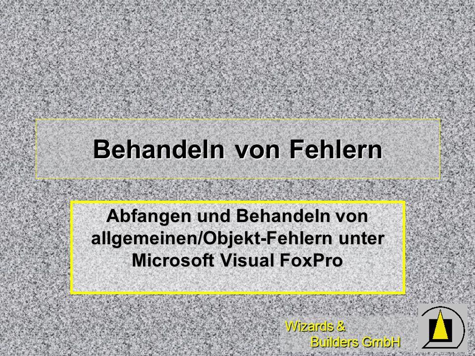 Wizards & Builders GmbH Behandeln von Fehlern Abfangen und Behandeln von allgemeinen/Objekt-Fehlern unter Microsoft Visual FoxPro