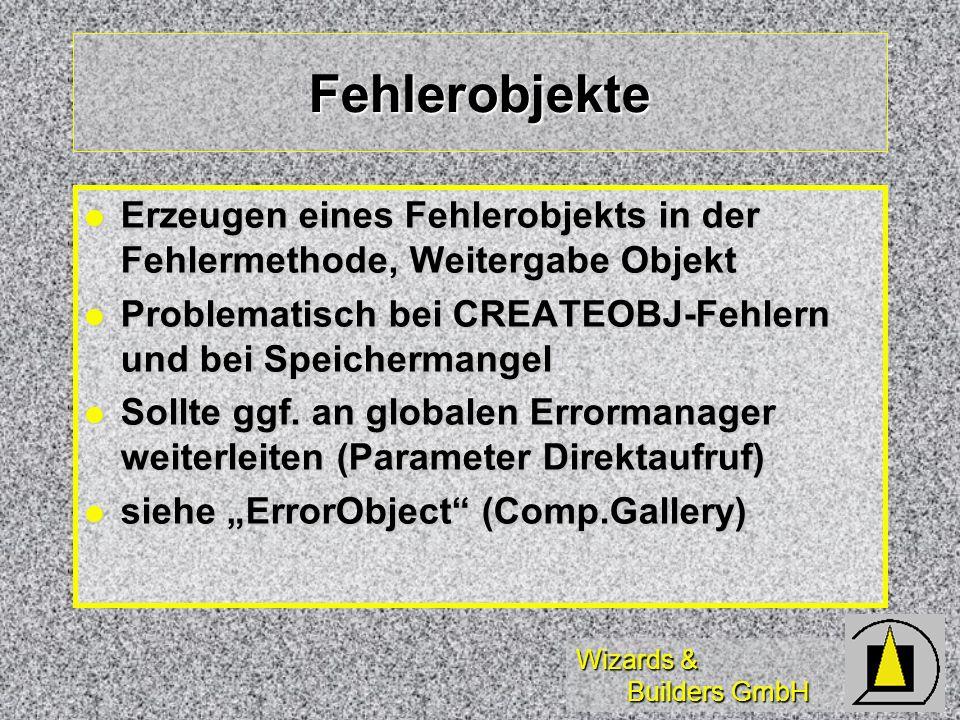 Wizards & Builders GmbH Fehlerobjekte Erzeugen eines Fehlerobjekts in der Fehlermethode, Weitergabe Objekt Erzeugen eines Fehlerobjekts in der Fehlermethode, Weitergabe Objekt Problematisch bei CREATEOBJ-Fehlern und bei Speichermangel Problematisch bei CREATEOBJ-Fehlern und bei Speichermangel Sollte ggf.