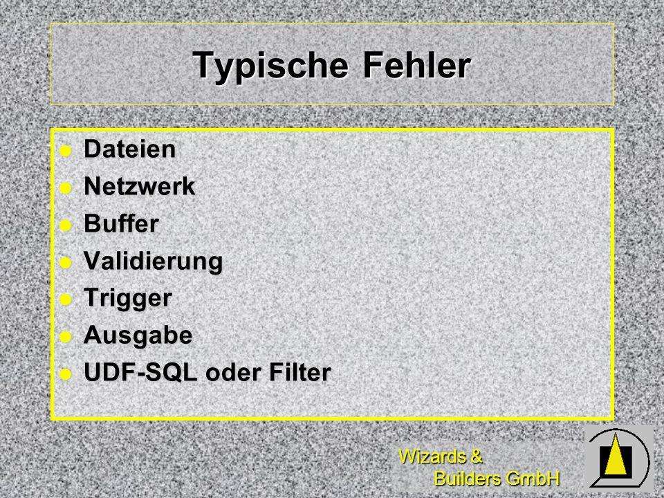 Wizards & Builders GmbH Typische Fehler Dateien Dateien Netzwerk Netzwerk Buffer Buffer Validierung Validierung Trigger Trigger Ausgabe Ausgabe UDF-SQL oder Filter UDF-SQL oder Filter
