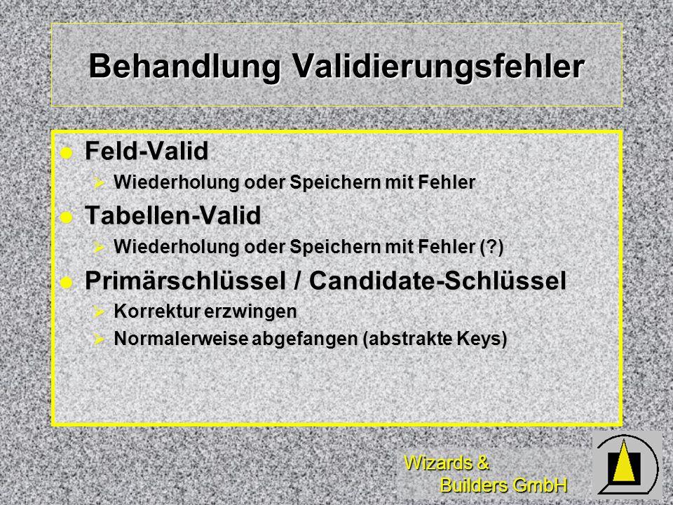 Wizards & Builders GmbH Behandlung Validierungsfehler Feld-Valid Feld-Valid Wiederholung oder Speichern mit Fehler Wiederholung oder Speichern mit Fehler Tabellen-Valid Tabellen-Valid Wiederholung oder Speichern mit Fehler ( ) Wiederholung oder Speichern mit Fehler ( ) Primärschlüssel / Candidate-Schlüssel Primärschlüssel / Candidate-Schlüssel Korrektur erzwingen Korrektur erzwingen Normalerweise abgefangen (abstrakte Keys) Normalerweise abgefangen (abstrakte Keys)