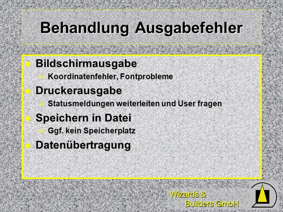 Wizards & Builders GmbH Behandlung Ausgabefehler Bildschirmausgabe Bildschirmausgabe Koordinatenfehler, Fontprobleme Koordinatenfehler, Fontprobleme Druckerausgabe Druckerausgabe Statusmeldungen weiterleiten und User fragen Statusmeldungen weiterleiten und User fragen Speichern in Datei Speichern in Datei Ggf.