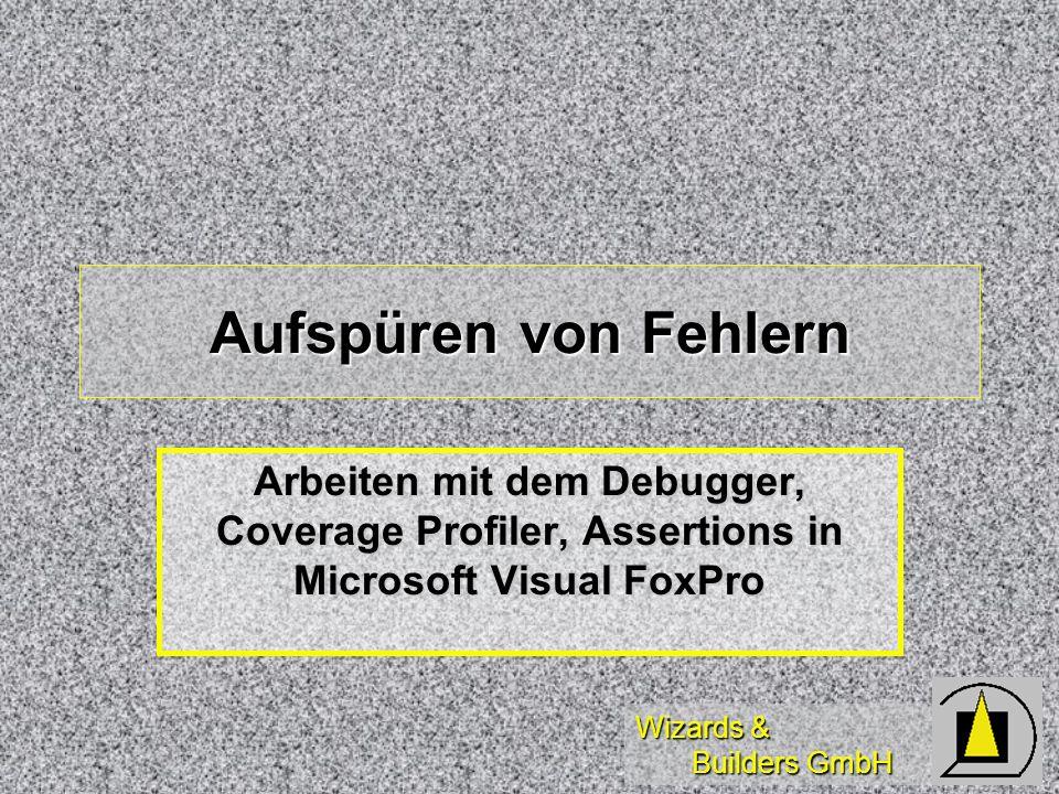 Wizards & Builders GmbH Aufspüren von Fehlern Arbeiten mit dem Debugger, Coverage Profiler, Assertions in Microsoft Visual FoxPro