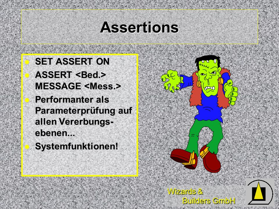 Wizards & Builders GmbH Assertions SET ASSERT ON SET ASSERT ON ASSERT MESSAGE ASSERT MESSAGE Performanter als Parameterprüfung auf allen Vererbungs- ebenen...