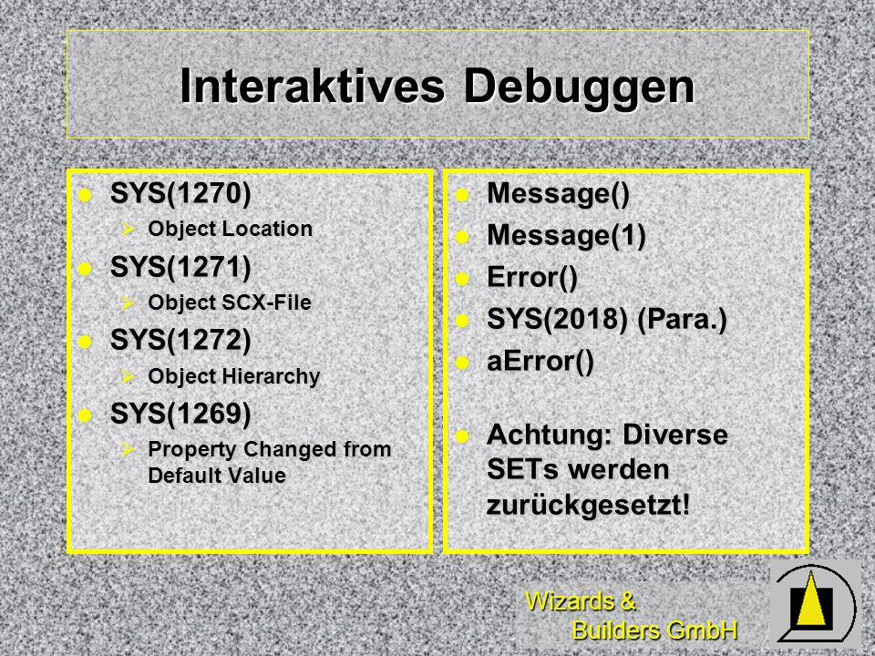 Wizards & Builders GmbH Interaktives Debuggen SYS(1270) SYS(1270) Object Location Object Location SYS(1271) SYS(1271) Object SCX-File Object SCX-File SYS(1272) SYS(1272) Object Hierarchy Object Hierarchy SYS(1269) SYS(1269) Property Changed from Default Value Property Changed from Default Value Message() Message() Message(1) Message(1) Error() Error() SYS(2018) (Para.) SYS(2018) (Para.) aError() aError() Achtung: Diverse SETs werden zurückgesetzt.