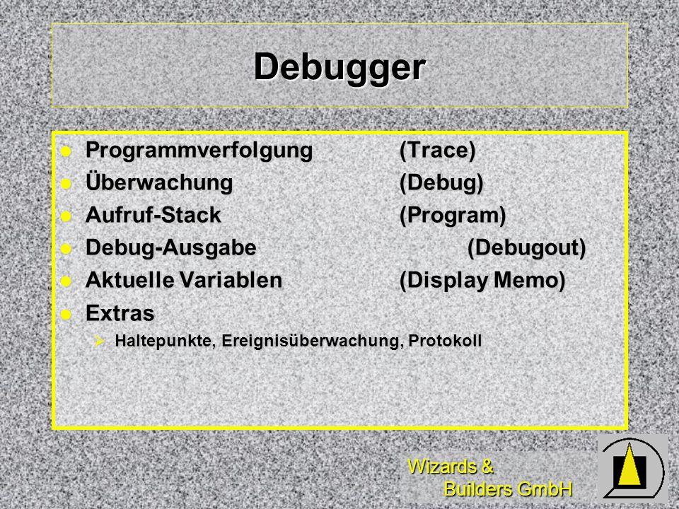 Wizards & Builders GmbH Debugger Programmverfolgung(Trace) Programmverfolgung(Trace) Überwachung(Debug) Überwachung(Debug) Aufruf-Stack(Program) Aufruf-Stack(Program) Debug-Ausgabe (Debugout) Debug-Ausgabe (Debugout) Aktuelle Variablen(Display Memo) Aktuelle Variablen(Display Memo) Extras Extras Haltepunkte, Ereignisüberwachung, Protokoll Haltepunkte, Ereignisüberwachung, Protokoll