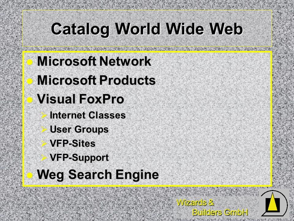 Wizards & Builders GmbH Catalog World Wide Web Microsoft Network Microsoft Network Microsoft Products Microsoft Products Visual FoxPro Visual FoxPro Internet Classes Internet Classes User Groups User Groups VFP-Sites VFP-Sites VFP-Support VFP-Support Weg Search Engine Weg Search Engine