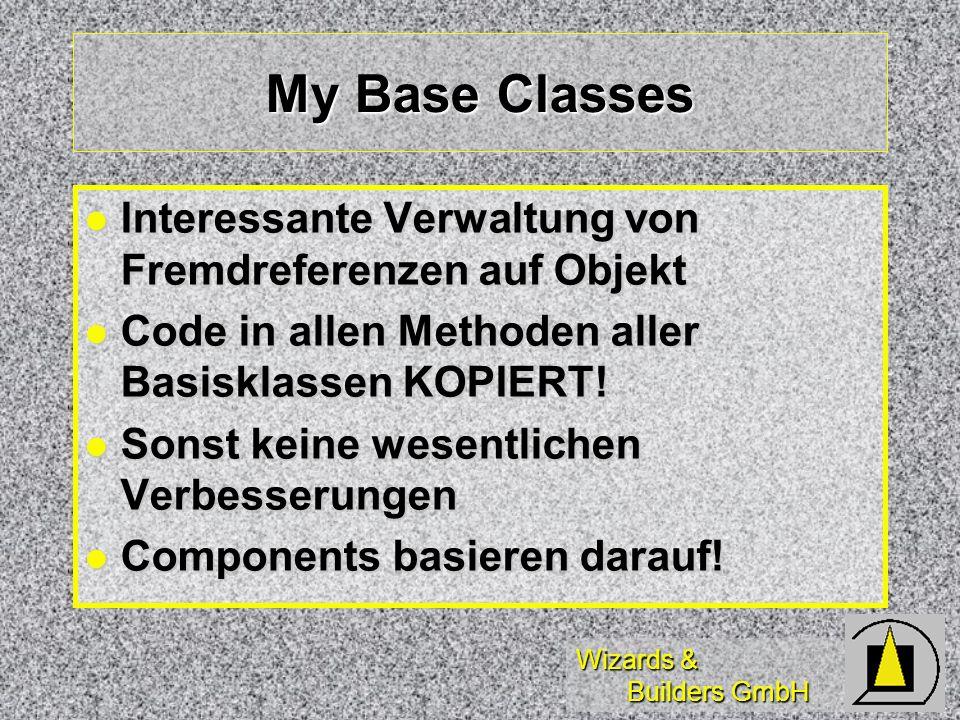 Wizards & Builders GmbH My Base Classes Interessante Verwaltung von Fremdreferenzen auf Objekt Interessante Verwaltung von Fremdreferenzen auf Objekt Code in allen Methoden aller Basisklassen KOPIERT.