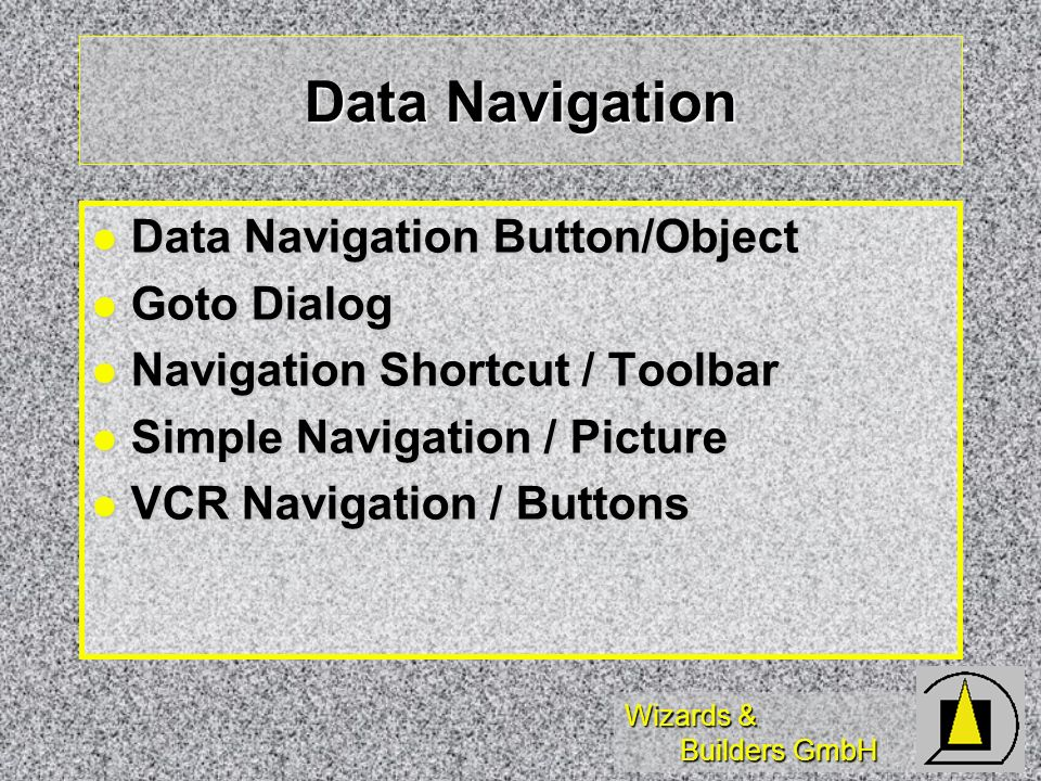 Wizards & Builders GmbH Data Navigation Data Navigation Button/Object Data Navigation Button/Object Goto Dialog Goto Dialog Navigation Shortcut / Toolbar Navigation Shortcut / Toolbar Simple Navigation / Picture Simple Navigation / Picture VCR Navigation / Buttons VCR Navigation / Buttons