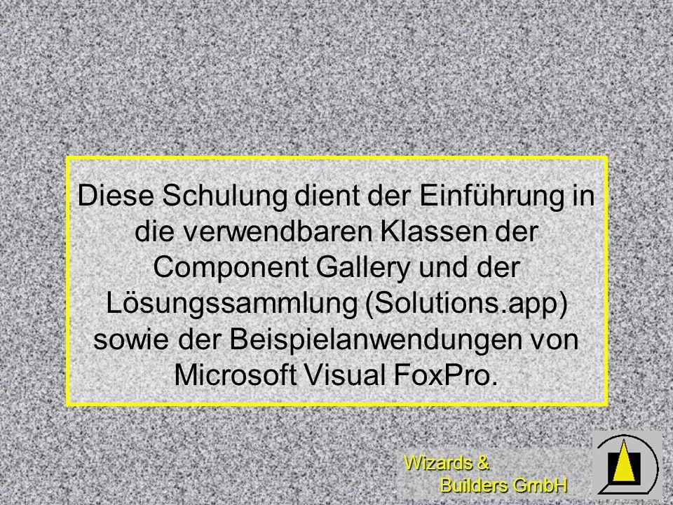 Wizards & Builders GmbH Diese Schulung dient der Einführung in die verwendbaren Klassen der Component Gallery und der Lösungssammlung (Solutions.app) sowie der Beispielanwendungen von Microsoft Visual FoxPro.