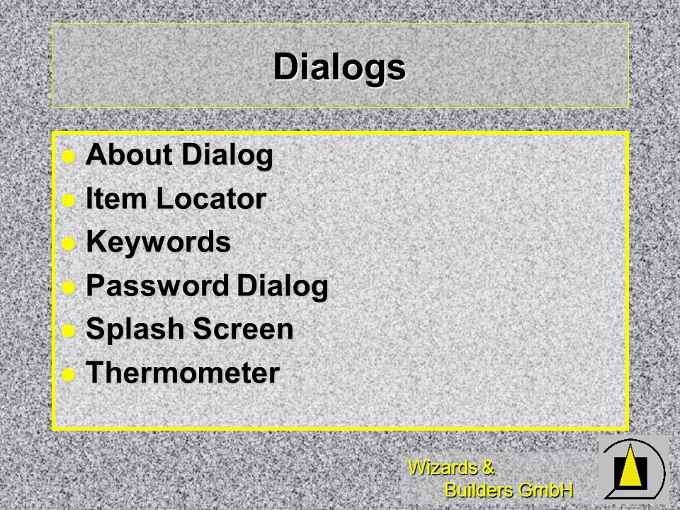 Wizards & Builders GmbH Dialogs About Dialog About Dialog Item Locator Item Locator Keywords Keywords Password Dialog Password Dialog Splash Screen Splash Screen Thermometer Thermometer