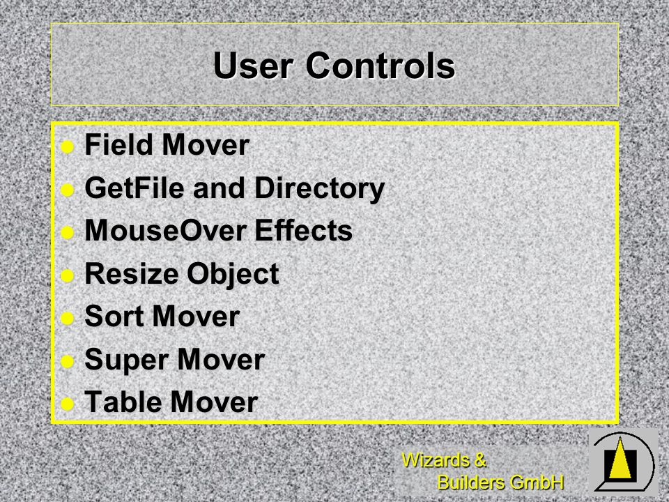 Wizards & Builders GmbH User Controls Field Mover Field Mover GetFile and Directory GetFile and Directory MouseOver Effects MouseOver Effects Resize Object Resize Object Sort Mover Sort Mover Super Mover Super Mover Table Mover Table Mover