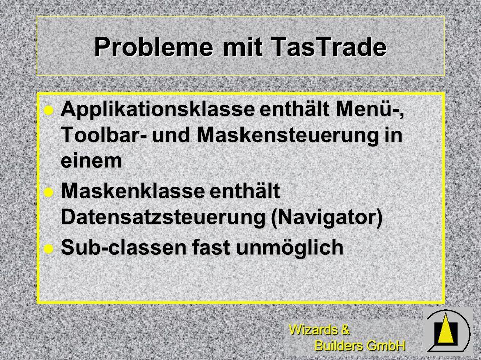 Wizards & Builders GmbH Probleme mit TasTrade Applikationsklasse enthält Menü-, Toolbar- und Maskensteuerung in einem Applikationsklasse enthält Menü-, Toolbar- und Maskensteuerung in einem Maskenklasse enthält Datensatzsteuerung (Navigator) Maskenklasse enthält Datensatzsteuerung (Navigator) Sub-classen fast unmöglich Sub-classen fast unmöglich