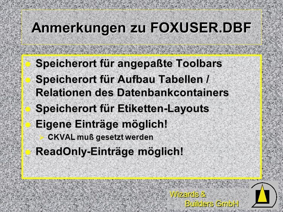 Wizards & Builders GmbH Anmerkungen zu FOXUSER.DBF Speicherort für angepaßte Toolbars Speicherort für angepaßte Toolbars Speicherort für Aufbau Tabell