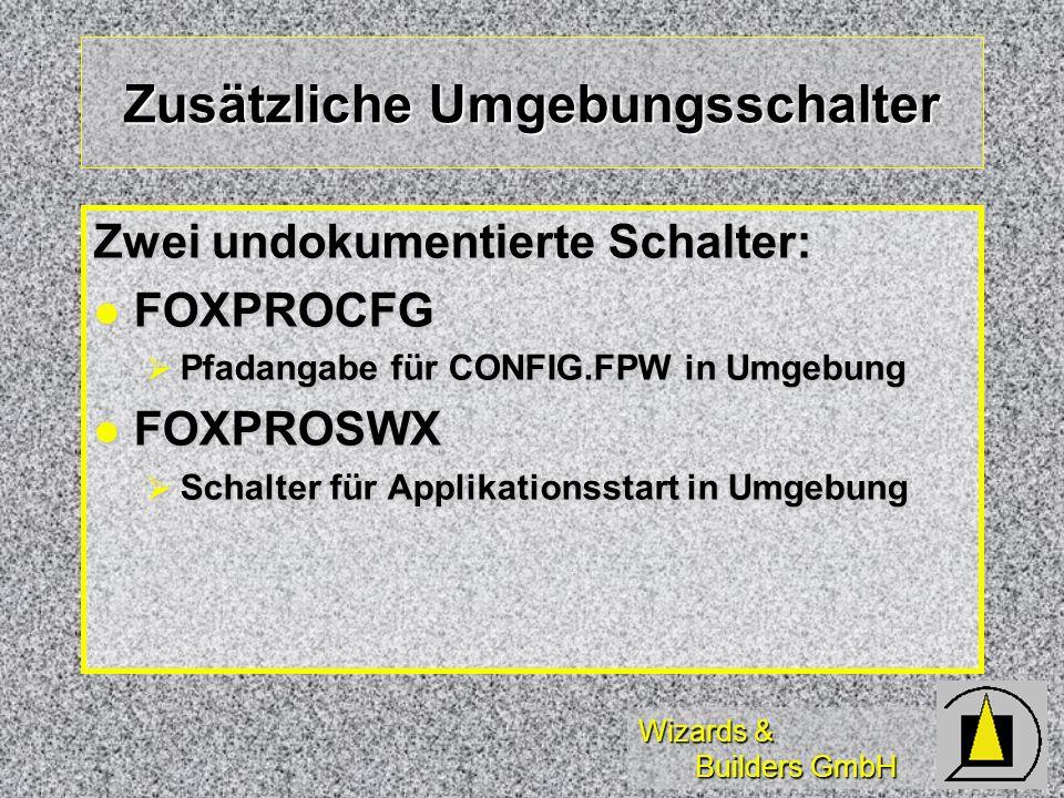 Wizards & Builders GmbH Zusätzliche Umgebungsschalter Zwei undokumentierte Schalter: FOXPROCFG FOXPROCFG Pfadangabe für CONFIG.FPW in Umgebung Pfadang