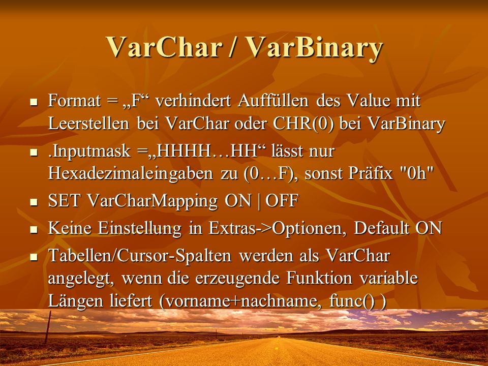 VarChar / VarBinary Format = F verhindert Auffüllen des Value mit Leerstellen bei VarChar oder CHR(0) bei VarBinary Format = F verhindert Auffüllen des Value mit Leerstellen bei VarChar oder CHR(0) bei VarBinary.Inputmask =HHHH…HH lässt nur Hexadezimaleingaben zu (0…F), sonst Präfix 0h .Inputmask =HHHH…HH lässt nur Hexadezimaleingaben zu (0…F), sonst Präfix 0h SET VarCharMapping ON   OFF SET VarCharMapping ON   OFF Keine Einstellung in Extras->Optionen, Default ON Keine Einstellung in Extras->Optionen, Default ON Tabellen/Cursor-Spalten werden als VarChar angelegt, wenn die erzeugende Funktion variable Längen liefert (vorname+nachname, func() ) Tabellen/Cursor-Spalten werden als VarChar angelegt, wenn die erzeugende Funktion variable Längen liefert (vorname+nachname, func() )