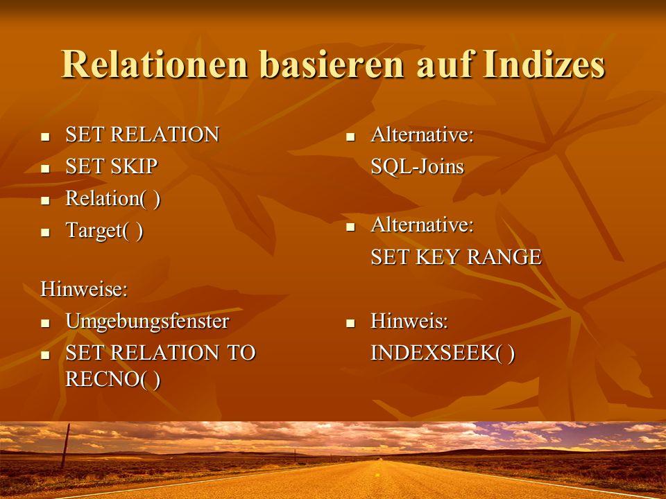 Relationen basieren auf Indizes SET RELATION SET RELATION SET SKIP SET SKIP Relation( ) Relation( ) Target( ) Target( )Hinweise: Umgebungsfenster Umgebungsfenster SET RELATION TO RECNO( ) SET RELATION TO RECNO( ) Alternative: Alternative:SQL-Joins SET KEY RANGE Hinweis: Hinweis: INDEXSEEK( )
