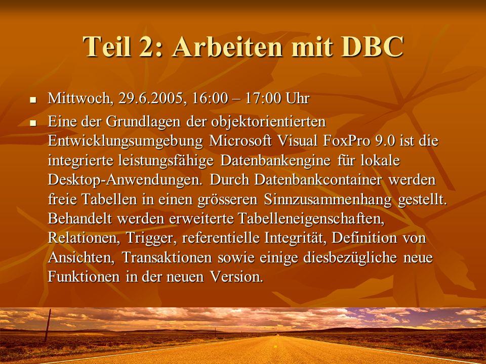 Teil 2: Arbeiten mit DBC Mittwoch, 29.6.2005, 16:00 – 17:00 Uhr Mittwoch, 29.6.2005, 16:00 – 17:00 Uhr Eine der Grundlagen der objektorientierten Entwicklungsumgebung Microsoft Visual FoxPro 9.0 ist die integrierte leistungsfähige Datenbankengine für lokale Desktop-Anwendungen.