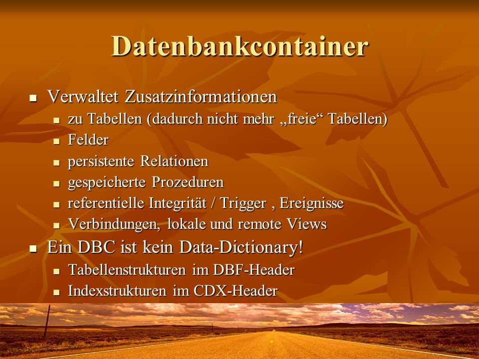 Datenbankcontainer Verwaltet Zusatzinformationen Verwaltet Zusatzinformationen zu Tabellen (dadurch nicht mehr freie Tabellen) zu Tabellen (dadurch nicht mehr freie Tabellen) Felder Felder persistente Relationen persistente Relationen gespeicherte Prozeduren gespeicherte Prozeduren referentielle Integrität / Trigger, Ereignisse referentielle Integrität / Trigger, Ereignisse Verbindungen, lokale und remote Views Verbindungen, lokale und remote Views Ein DBC ist kein Data-Dictionary.