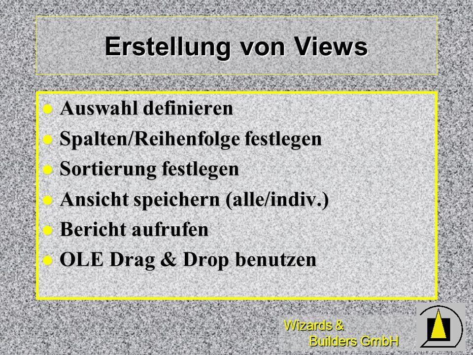 Wizards & Builders GmbH Erstellung von Views Auswahl definieren Auswahl definieren Spalten/Reihenfolge festlegen Spalten/Reihenfolge festlegen Sortier