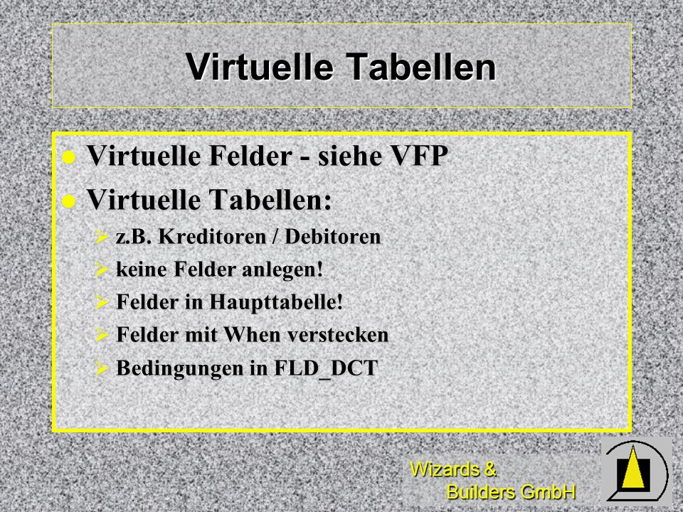 Wizards & Builders GmbH Virtuelle Tabellen Virtuelle Felder - siehe VFP Virtuelle Felder - siehe VFP Virtuelle Tabellen: Virtuelle Tabellen: z.B. Kred