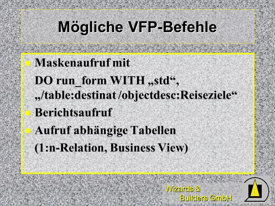 Wizards & Builders GmbH Mögliche VFP-Befehle Maskenaufruf mit Maskenaufruf mit DO run_form WITH std, /table:destinat /objectdesc:Reiseziele Berichtsau