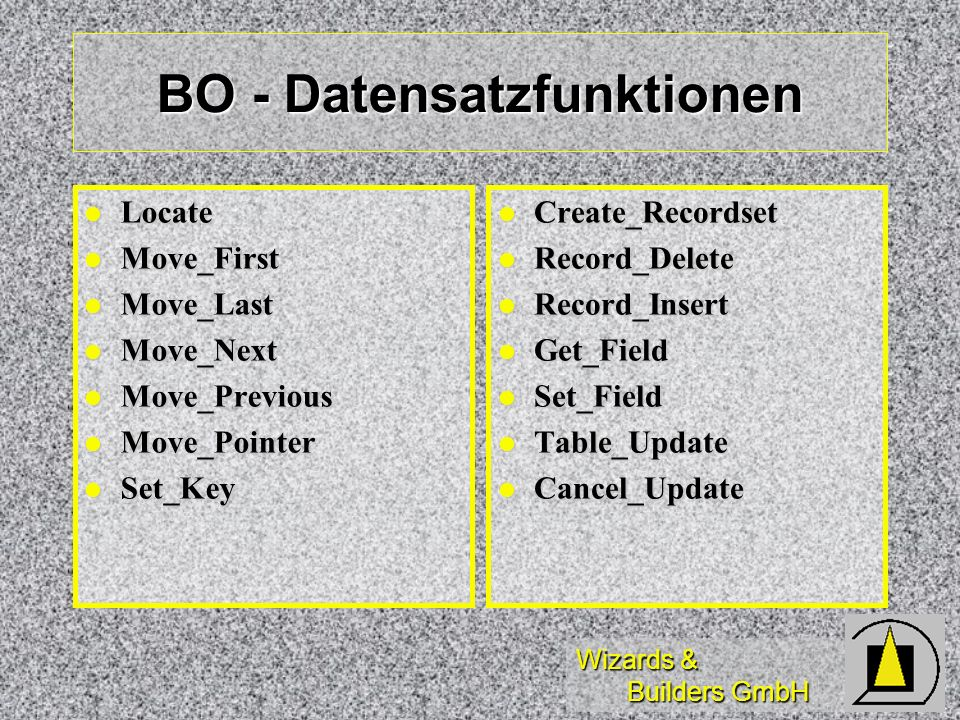 Wizards & Builders GmbH BO - diverse Funktionen Delete_Enabled Delete_Enabled Insert_Enabled Insert_Enabled Read_Enabled Read_Enabled Update_Enabled Update_Enabled Menu_Exec Menu_Exec Ausführen Kontextmenü Ausführen Kontextmenü Meth_Exec Meth_Exec Ausführen Methode Geschäftsobjekt Ausführen Methode Geschäftsobjekt Generate_Script Generate_Script Ausgabe Script für Datenobjekt Ausgabe Script für Datenobjekt