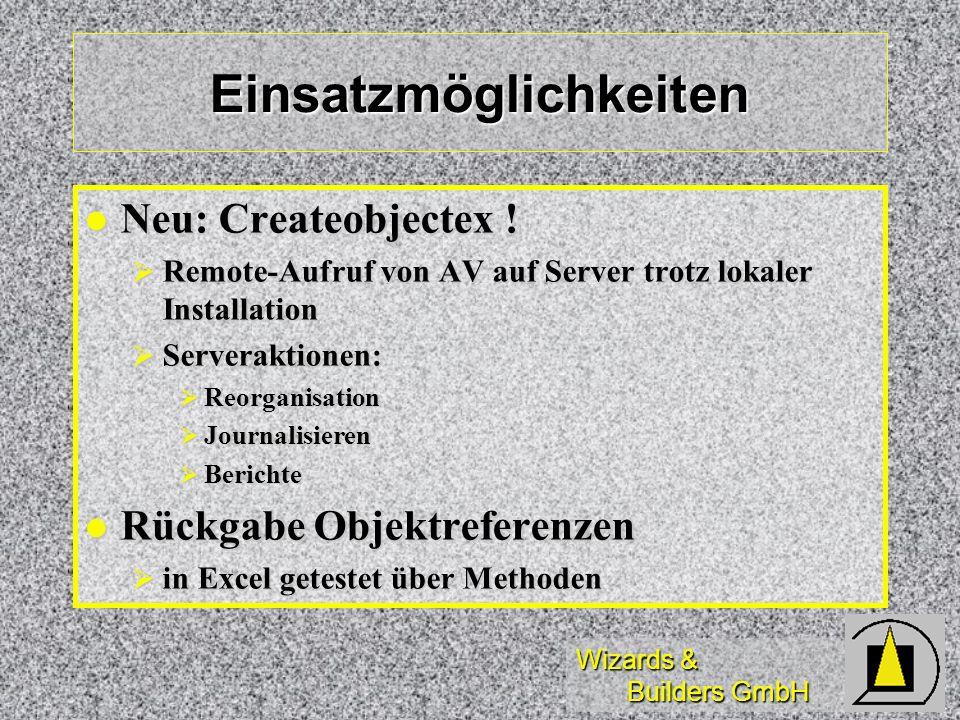 Wizards & Builders GmbH Einsatzmöglichkeiten Neu: Createobjectex ! Neu: Createobjectex ! Remote-Aufruf von AV auf Server trotz lokaler Installation Re