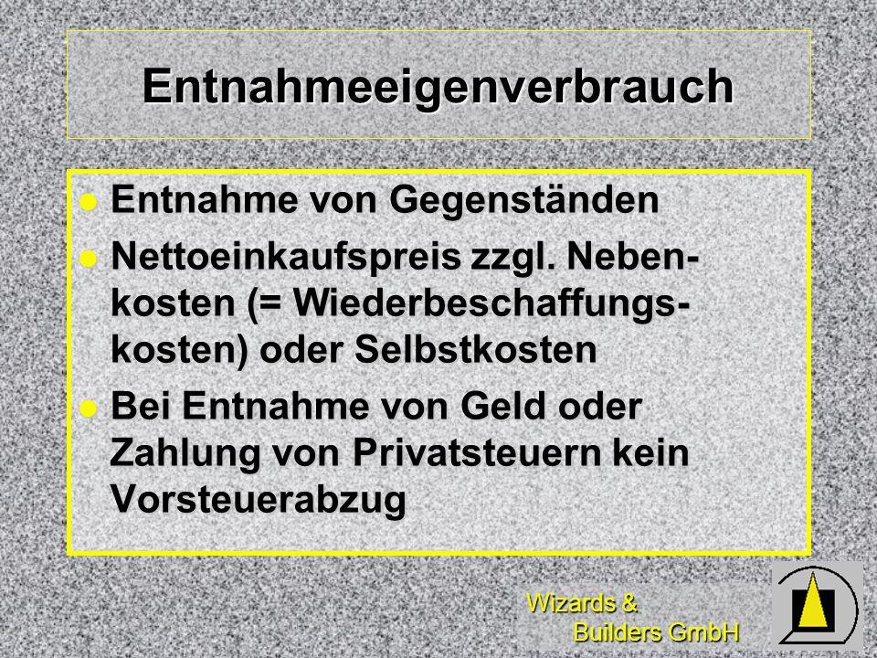 Wizards & Builders GmbH Entnahmeeigenverbrauch Entnahme von Gegenständen Entnahme von Gegenständen Nettoeinkaufspreis zzgl. Neben- kosten (= Wiederbes