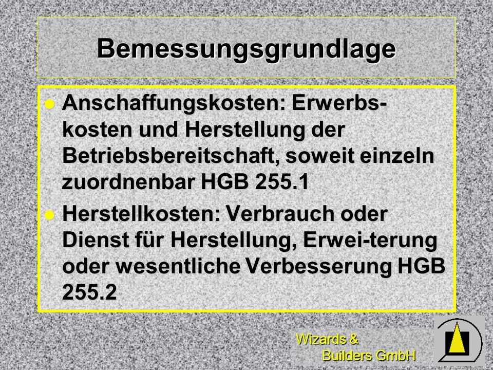 Wizards & Builders GmbH Bemessungsgrundlage Anschaffungskosten: Erwerbs- kosten und Herstellung der Betriebsbereitschaft, soweit einzeln zuordnenbar H