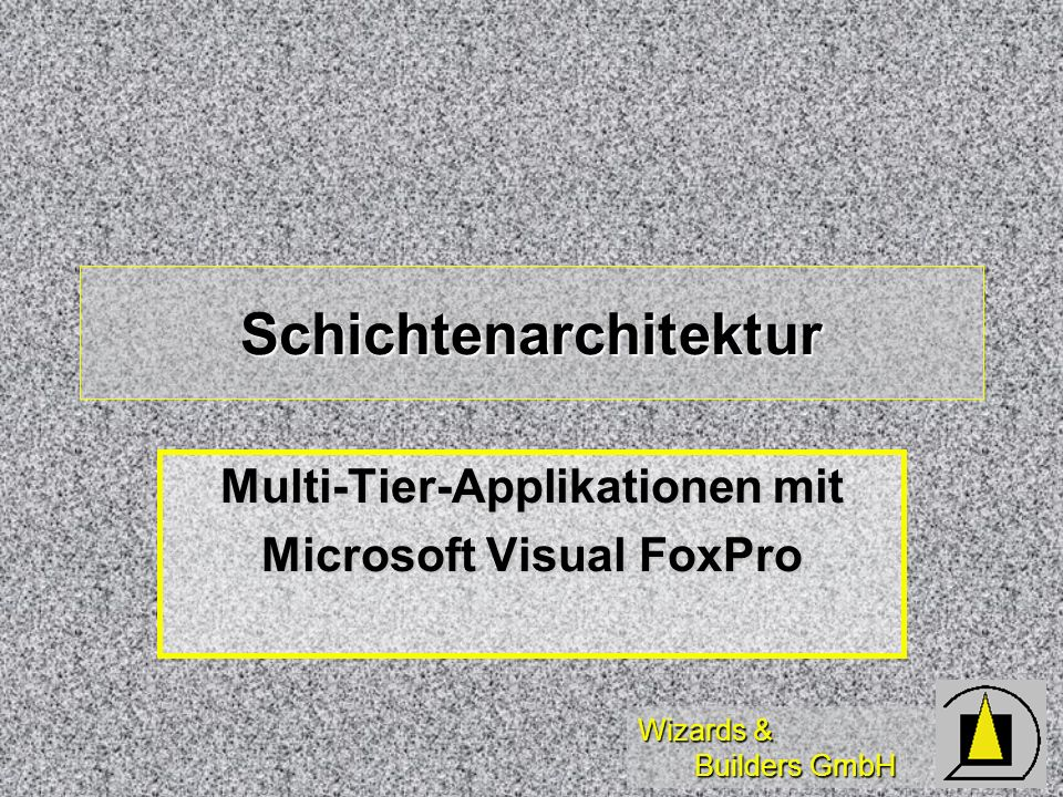 Wizards & Builders GmbH Schichtenarchitektur Multi-Tier-Applikationen mit Microsoft Visual FoxPro