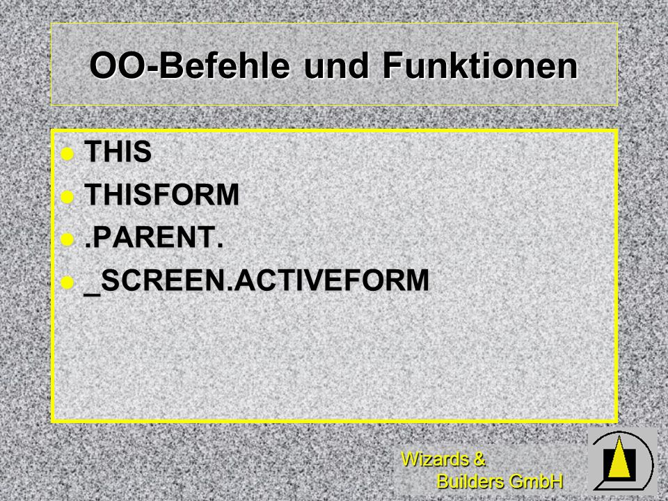 Wizards & Builders GmbH OO-Befehle und Funktionen THIS THIS THISFORM THISFORM.PARENT..PARENT. _SCREEN.ACTIVEFORM _SCREEN.ACTIVEFORM