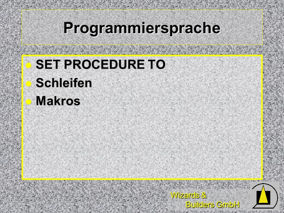 Wizards & Builders GmbH Programmiersprache SET PROCEDURE TO SET PROCEDURE TO Schleifen Schleifen Makros Makros