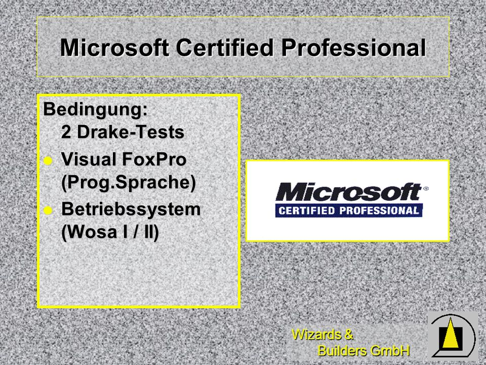 Wizards & Builders GmbH Microsoft Certified Professional Bedingung: 2 Drake-Tests Visual FoxPro (Prog.Sprache) Visual FoxPro (Prog.Sprache) Betriebssystem (Wosa I / II) Betriebssystem (Wosa I / II)