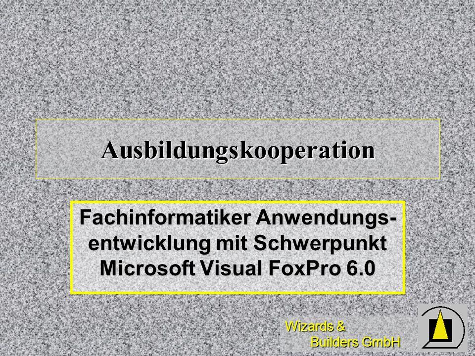 Wizards & Builders GmbH Ausbildungskooperation Fachinformatiker Anwendungs- entwicklung mit Schwerpunkt Microsoft Visual FoxPro 6.0