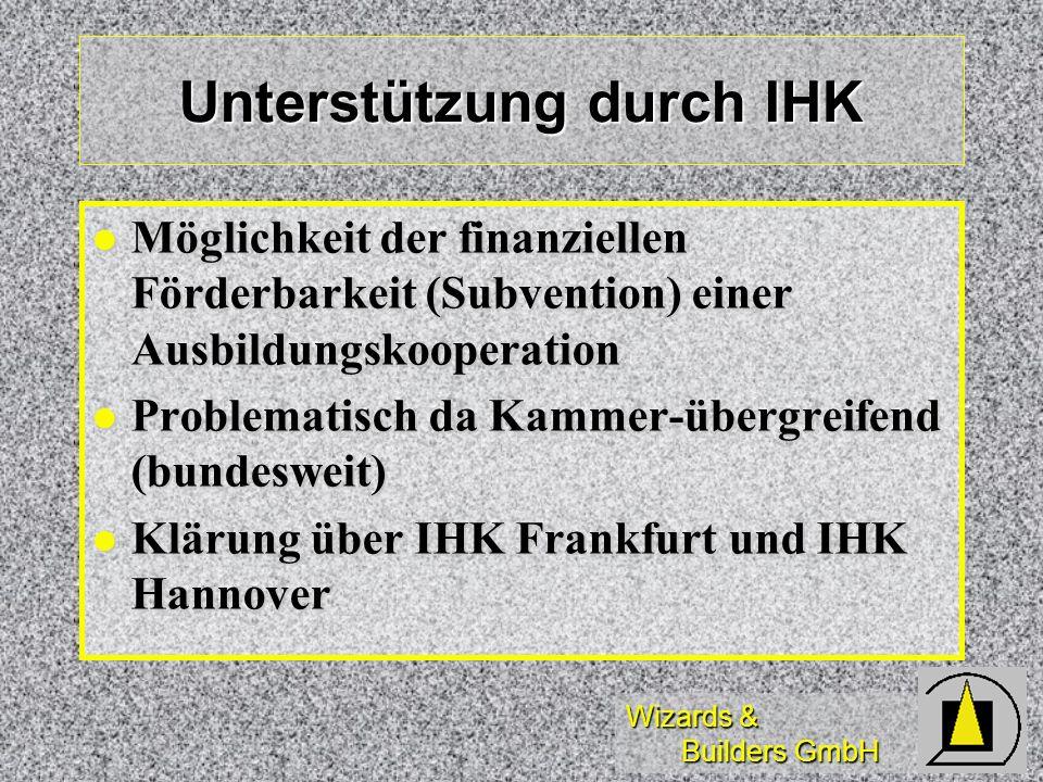 Wizards & Builders GmbH Unterstützung durch IHK Möglichkeit der finanziellen Förderbarkeit (Subvention) einer Ausbildungskooperation Möglichkeit der finanziellen Förderbarkeit (Subvention) einer Ausbildungskooperation Problematisch da Kammer-übergreifend (bundesweit) Problematisch da Kammer-übergreifend (bundesweit) Klärung über IHK Frankfurt und IHK Hannover Klärung über IHK Frankfurt und IHK Hannover