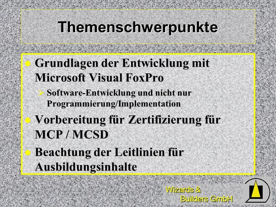 Wizards & Builders GmbH Themenschwerpunkte Grundlagen der Entwicklung mit Microsoft Visual FoxPro Grundlagen der Entwicklung mit Microsoft Visual FoxPro Software-Entwicklung und nicht nur Programmierung/Implementation Software-Entwicklung und nicht nur Programmierung/Implementation Vorbereitung für Zertifizierung für MCP / MCSD Vorbereitung für Zertifizierung für MCP / MCSD Beachtung der Leitlinien für Ausbildungsinhalte Beachtung der Leitlinien für Ausbildungsinhalte