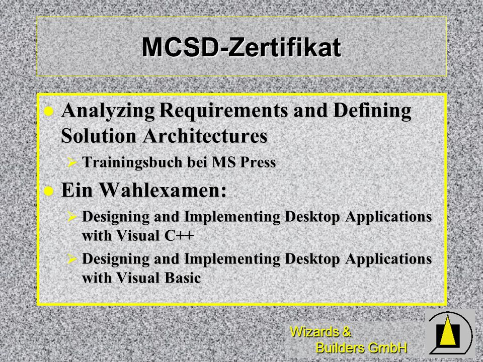 Wizards & Builders GmbH MCSD-Zertifikat Analyzing Requirements and Defining Solution Architectures Analyzing Requirements and Defining Solution Architectures Trainingsbuch bei MS Press Trainingsbuch bei MS Press Ein Wahlexamen: Ein Wahlexamen: Designing and Implementing Desktop Applications with Visual C++ Designing and Implementing Desktop Applications with Visual C++ Designing and Implementing Desktop Applications with Visual Basic Designing and Implementing Desktop Applications with Visual Basic