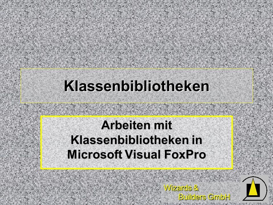 Wizards & Builders GmbH Diese Schulung dient der Einführung in das Arbeiten mit und das Konzipieren von Klassenbibliotheken für Microsoft Visual FoxPro