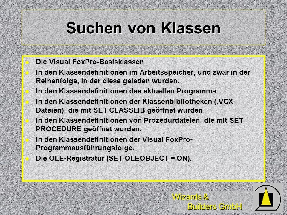 Wizards & Builders GmbH Suchen von Klassen Die Visual FoxPro-Basisklassen Die Visual FoxPro-Basisklassen In den Klassendefinitionen im Arbeitsspeicher, und zwar in der Reihenfolge, in der diese geladen wurden.