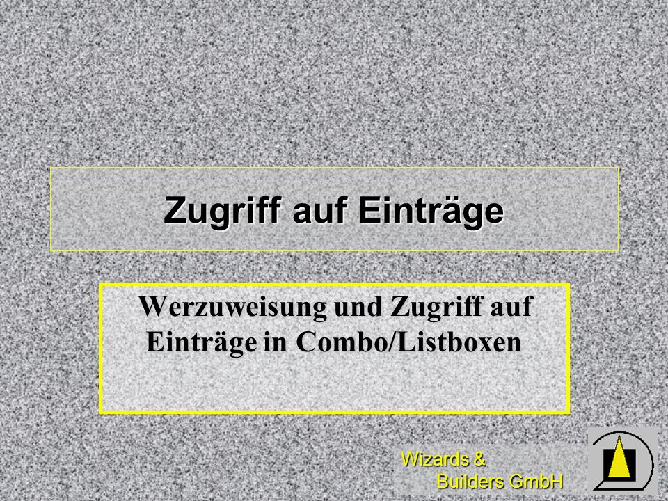 Wizards & Builders GmbH Zugriff auf Einträge Werzuweisung und Zugriff auf Einträge in Combo/Listboxen