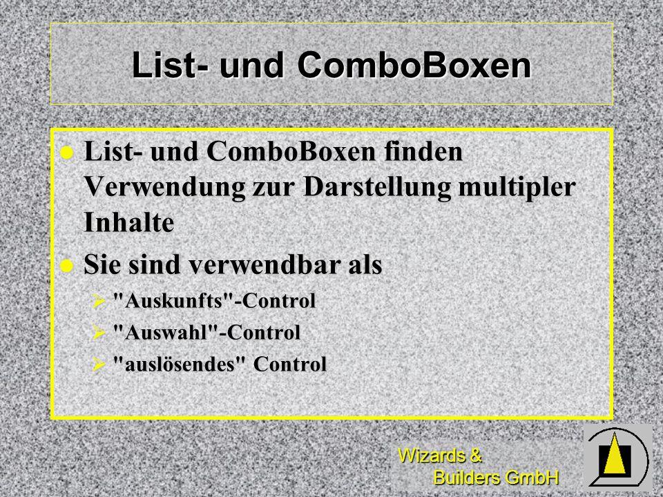 Wizards & Builders GmbH Click-Event wird aktiviert wird aktiviert bei Mausclick bei Mausclick beim tastaturgesteuerten Wandern in einer Listbox mit den - Tasten beim tastaturgesteuerten Wandern in einer Listbox mit den - Tasten (nicht dagegen bei HOME, END, PgUp, PgDn!) (nicht dagegen bei HOME, END, PgUp, PgDn!) beim ENTER -Drücken in aufgeklappter ComboBox beim ENTER -Drücken in aufgeklappter ComboBox wird nicht aktiviert: wird nicht aktiviert: bei Klick in den ScrollBar bei Klick in den ScrollBar bei Klick in nicht belegte Teile einer Listbox bei Klick in nicht belegte Teile einer Listbox wird doppelt(!) aktiviert wird doppelt(!) aktiviert (in bestimmten Konstellationen) (in bestimmten Konstellationen)