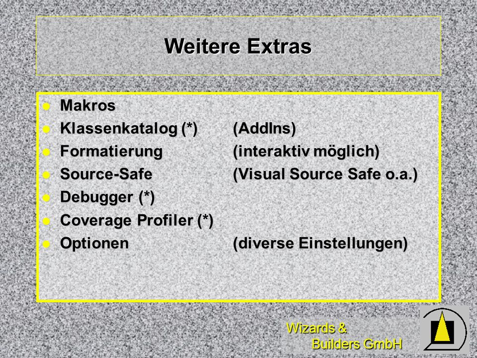 Wizards & Builders GmbH Weitere Extras Makros Makros Klassenkatalog (*) (AddIns) Klassenkatalog (*) (AddIns) Formatierung(interaktiv möglich) Formatierung(interaktiv möglich) Source-Safe (Visual Source Safe o.a.) Source-Safe (Visual Source Safe o.a.) Debugger (*) Debugger (*) Coverage Profiler (*) Coverage Profiler (*) Optionen (diverse Einstellungen) Optionen (diverse Einstellungen)