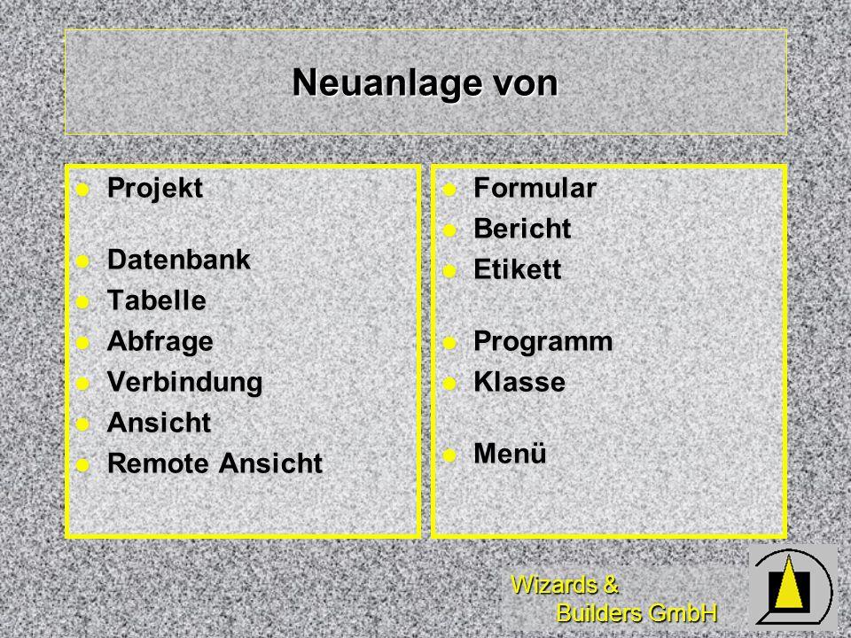Wizards & Builders GmbH Neuanlage von Projekt Projekt Datenbank Datenbank Tabelle Tabelle Abfrage Abfrage Verbindung Verbindung Ansicht Ansicht Remote