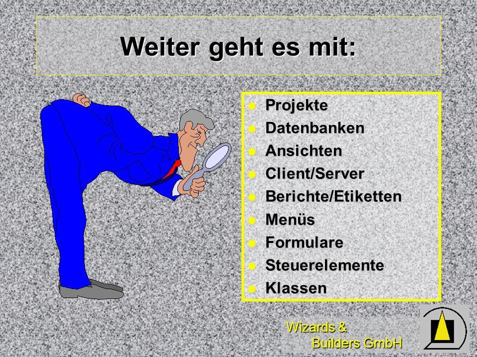 Wizards & Builders GmbH Weiter geht es mit: Projekte Projekte Datenbanken Datenbanken Ansichten Ansichten Client/Server Client/Server Berichte/Etikett