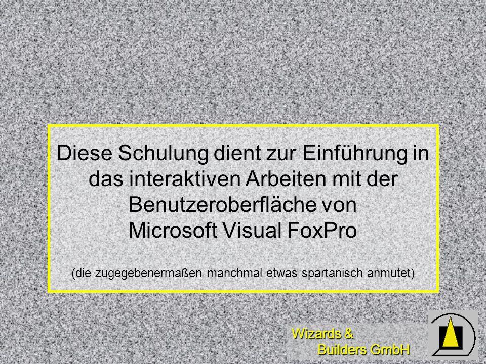 Wizards & Builders GmbH Diese Schulung dient zur Einführung in das interaktiven Arbeiten mit der Benutzeroberfläche von Microsoft Visual FoxPro (die zugegebenermaßen manchmal etwas spartanisch anmutet)